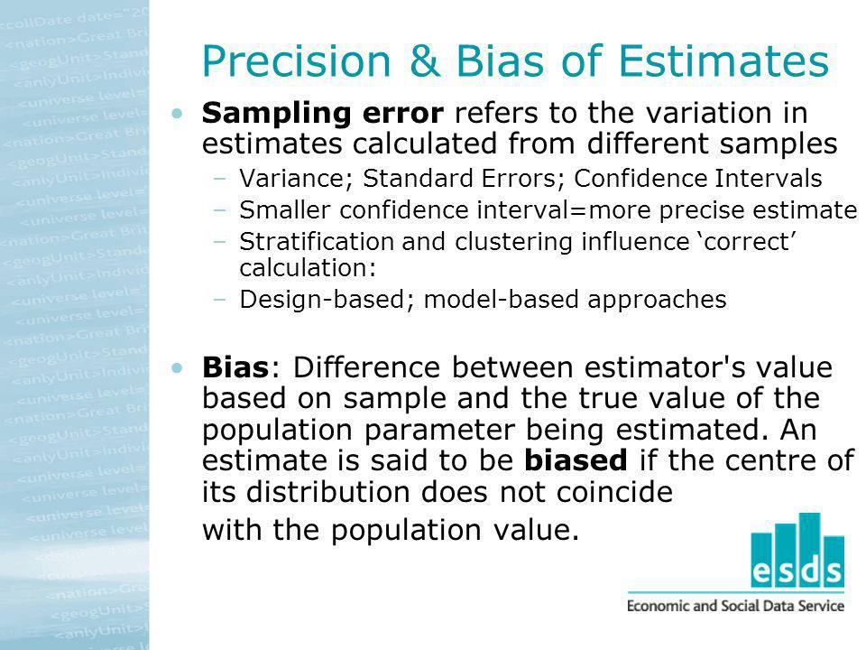 Precision & Bias of Estimates Sampling error refers to the variation in estimates calculated from different samples –Variance; Standard Errors; Confid