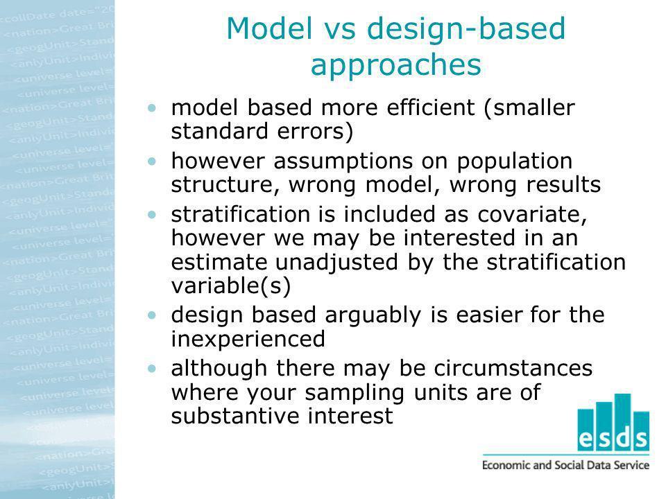 Model vs design-based approaches model based more efficient (smaller standard errors) however assumptions on population structure, wrong model, wrong
