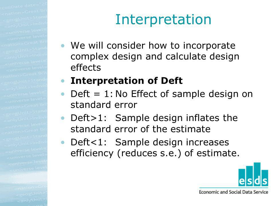 Interpretation We will consider how to incorporate complex design and calculate design effects Interpretation of Deft Deft = 1:No Effect of sample des