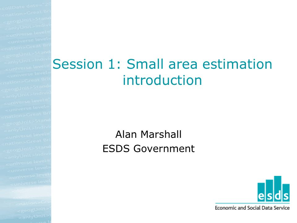 Session 1: Small area estimation introduction Alan Marshall ESDS Government