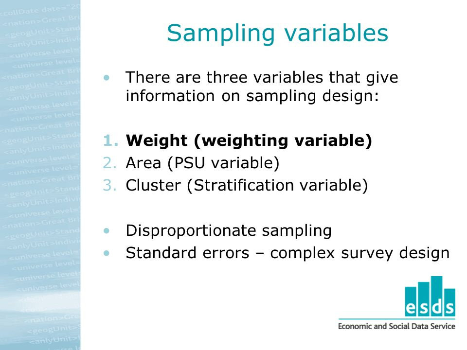 Sampling variables There are three variables that give information on sampling design: 1.Weight (weighting variable) 2.Area (PSU variable) 3.Cluster (