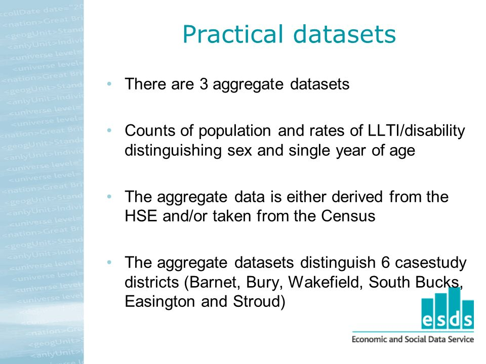 Practical datasets There are 3 aggregate datasets Counts of population and rates of LLTI/disability distinguishing sex and single year of age The aggr