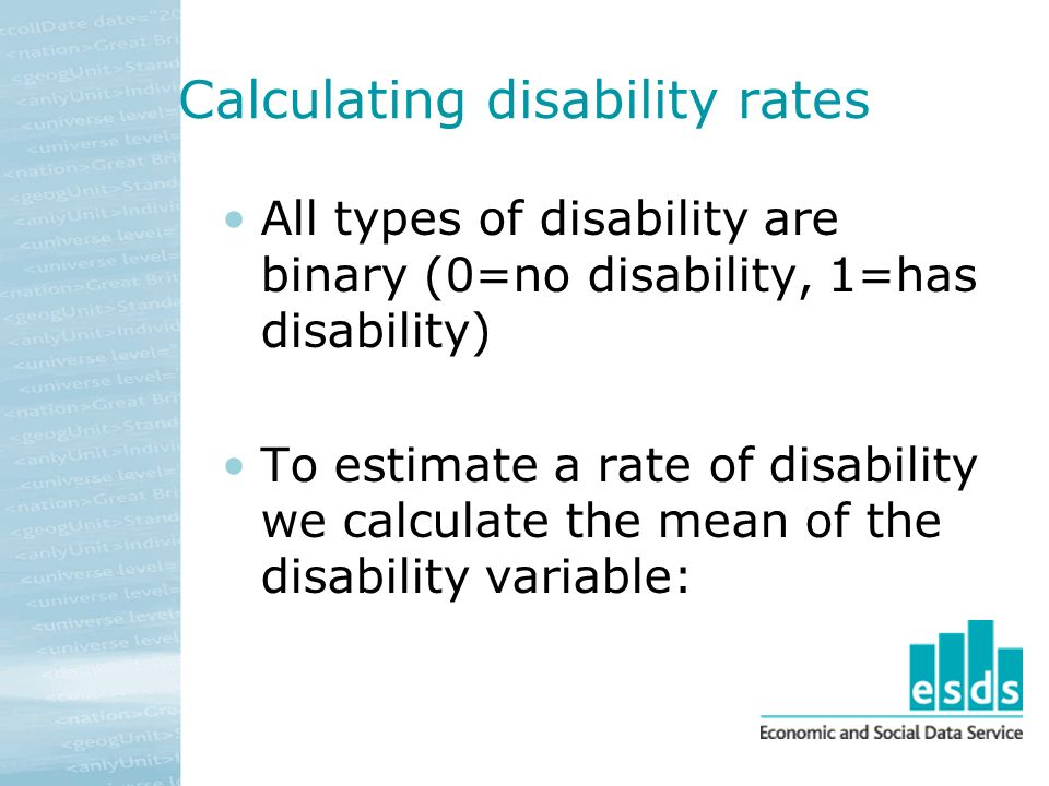 Calculating disability rates All types of disability are binary (0=no disability, 1=has disability) To estimate a rate of disability we calculate the mean of the disability variable: