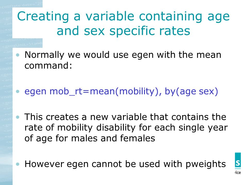 Creating a variable containing age and sex specific rates Normally we would use egen with the mean command: egen mob_rt=mean(mobility), by(age sex) This creates a new variable that contains the rate of mobility disability for each single year of age for males and females However egen cannot be used with pweights