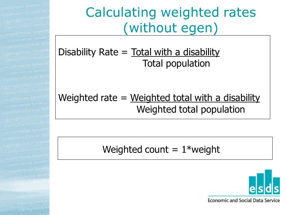 Calculating weighted rates (without egen) Disability Rate = Total with a disability Total population Weighted rate = Weighted total with a disability