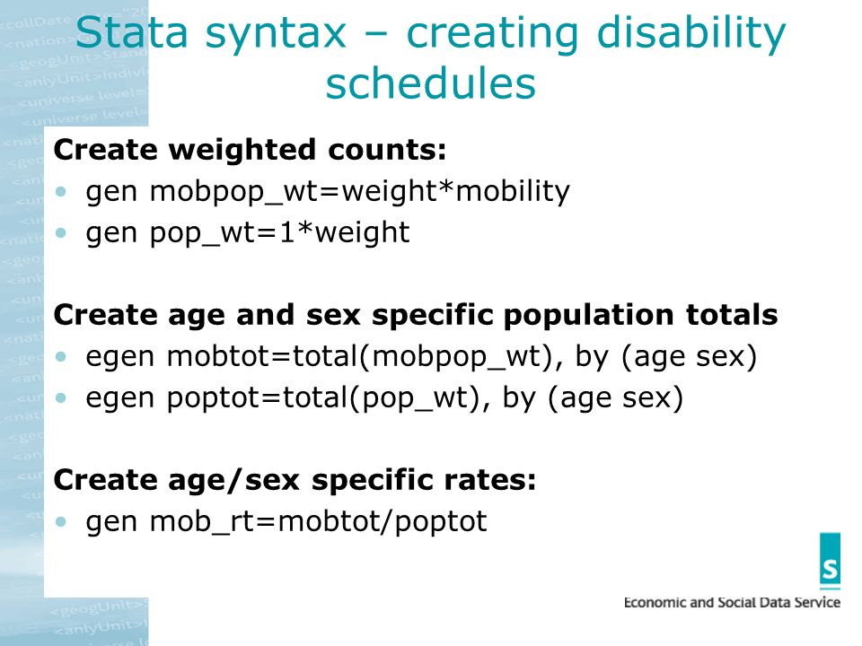Stata syntax – creating disability schedules Create weighted counts: gen mobpop_wt=weight*mobility gen pop_wt=1*weight Create age and sex specific pop