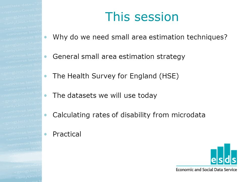 This session Why do we need small area estimation techniques? General small area estimation strategy The Health Survey for England (HSE) The datasets