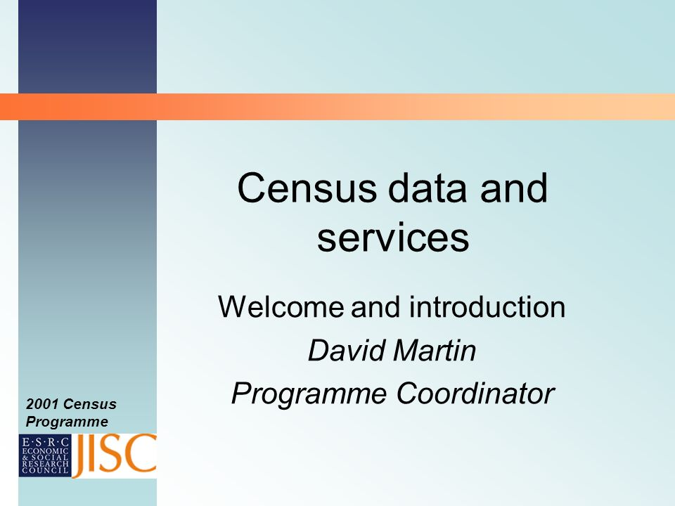 2001 Census Programme Census data and services Welcome and introduction David Martin Programme Coordinator