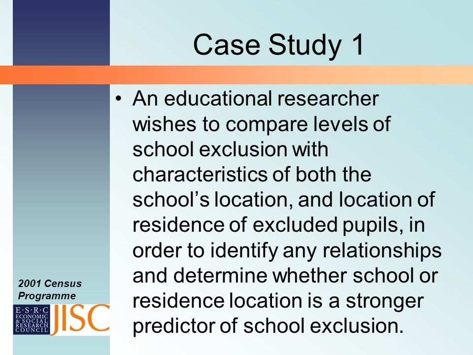 2001 Census Programme Case Study 1 An educational researcher wishes to compare levels of school exclusion with characteristics of both the schools location, and location of residence of excluded pupils, in order to identify any relationships and determine whether school or residence location is a stronger predictor of school exclusion.