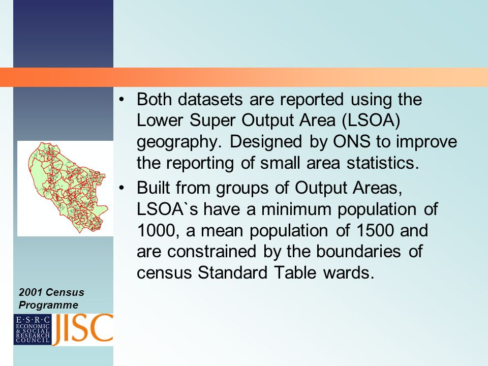 2001 Census Programme Both datasets are reported using the Lower Super Output Area (LSOA) geography.