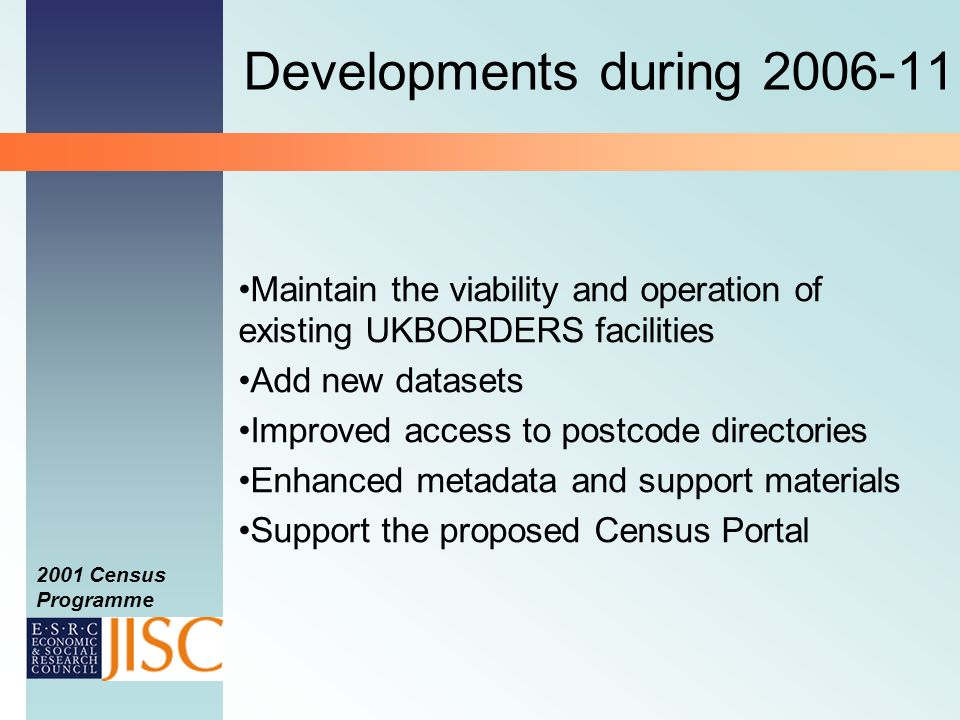 2001 Census Programme Developments during 2006-11 Maintain the viability and operation of existing UKBORDERS facilities Add new datasets Improved access to postcode directories Enhanced metadata and support materials Support the proposed Census Portal