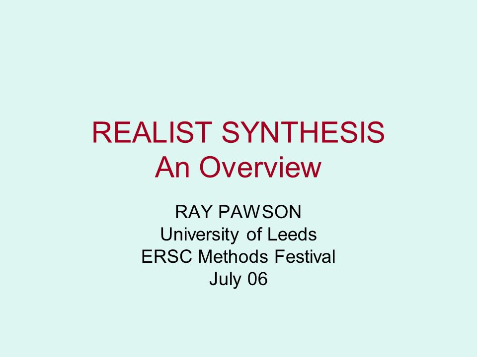 REALIST SYNTHESIS An Overview RAY PAWSON University of Leeds ERSC Methods Festival July 06
