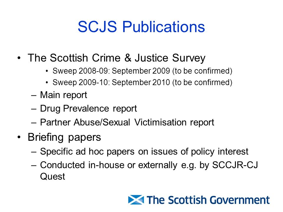 SCJS Publications The Scottish Crime & Justice Survey Sweep 2008-09: September 2009 (to be confirmed) Sweep 2009-10: September 2010 (to be confirmed) –Main report –Drug Prevalence report –Partner Abuse/Sexual Victimisation report Briefing papers –Specific ad hoc papers on issues of policy interest –Conducted in-house or externally e.g.