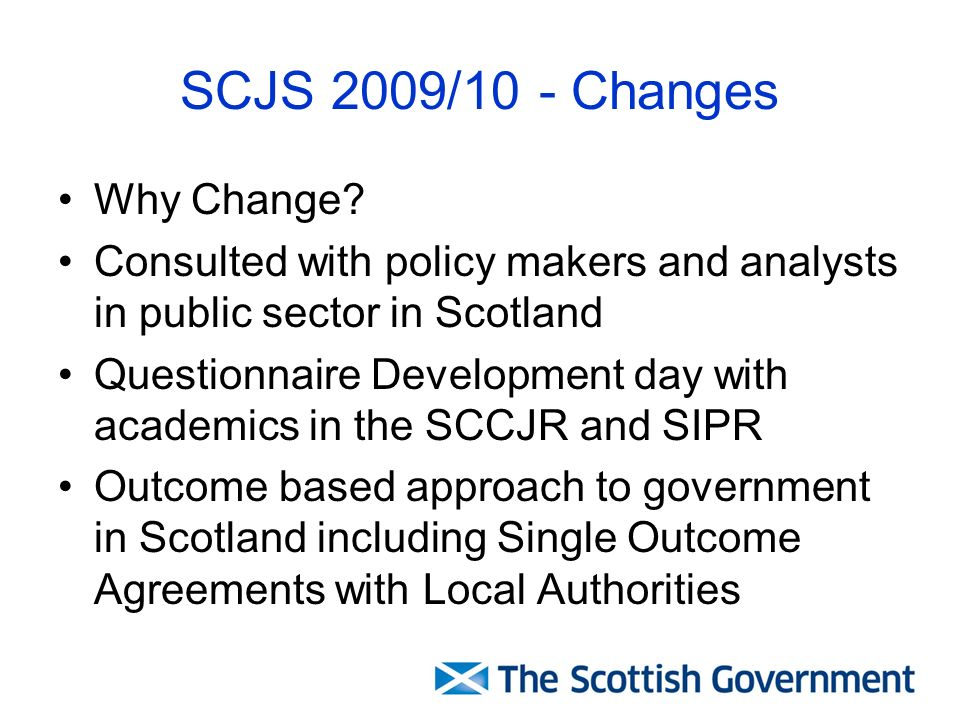SCJS 2009/10 - Changes Why Change? Consulted with policy makers and analysts in public sector in Scotland Questionnaire Development day with academics