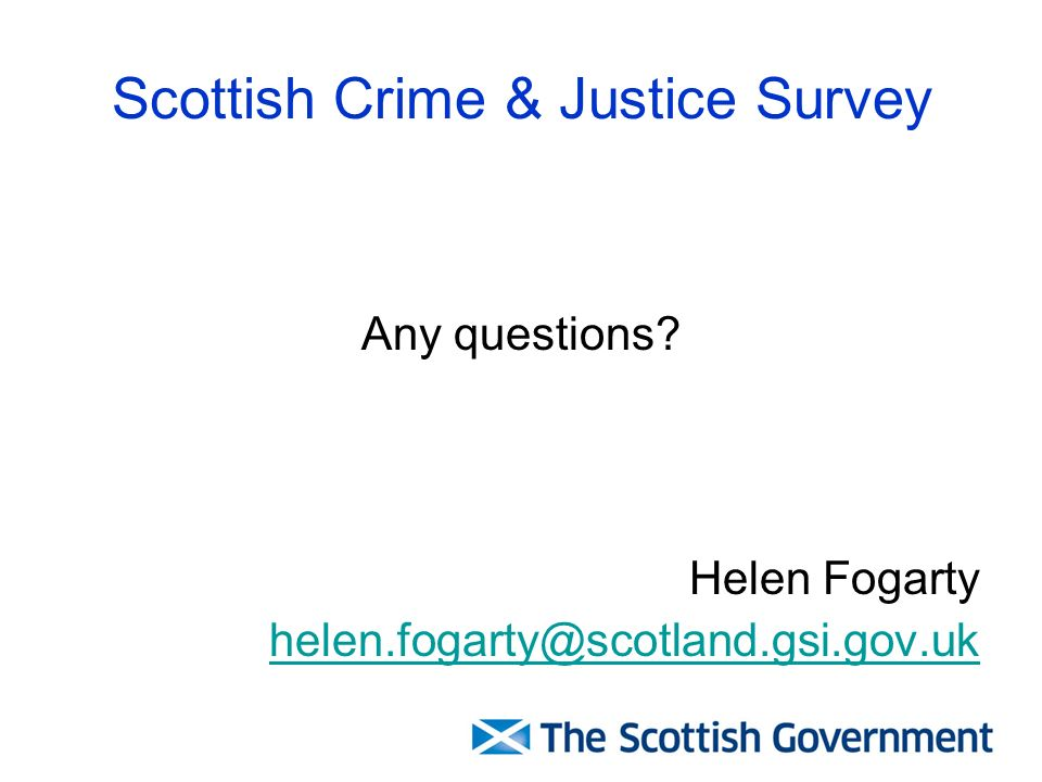 Scottish Crime & Justice Survey Any questions? Helen Fogarty helen.fogarty@scotland.gsi.gov.uk