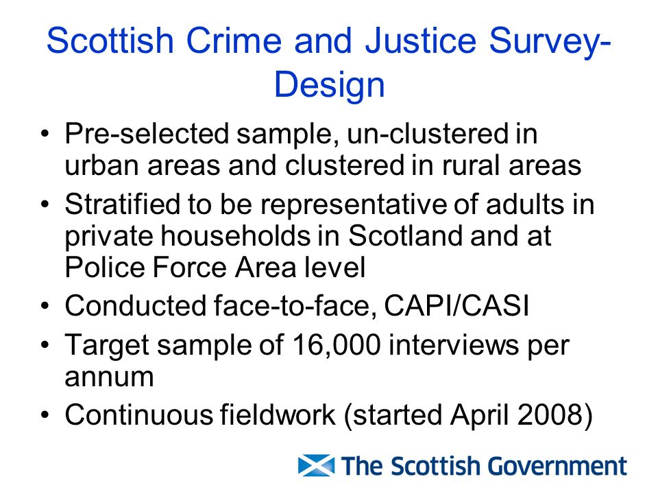 Scottish Crime and Justice Survey- Design Pre-selected sample, un-clustered in urban areas and clustered in rural areas Stratified to be representative of adults in private households in Scotland and at Police Force Area level Conducted face-to-face, CAPI/CASI Target sample of 16,000 interviews per annum Continuous fieldwork (started April 2008)