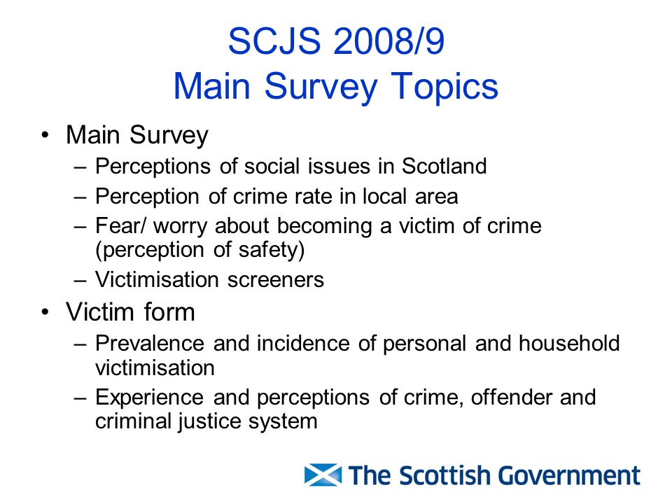 SCJS 2008/9 Main Survey Topics Main Survey –Perceptions of social issues in Scotland –Perception of crime rate in local area –Fear/ worry about becomi