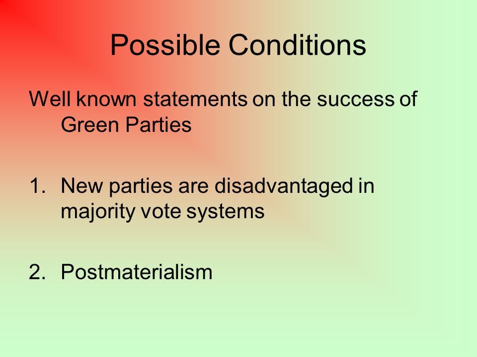 Possible Conditions Well known statements on the success of Green Parties 1.New parties are disadvantaged in majority vote systems 2.Postmaterialism