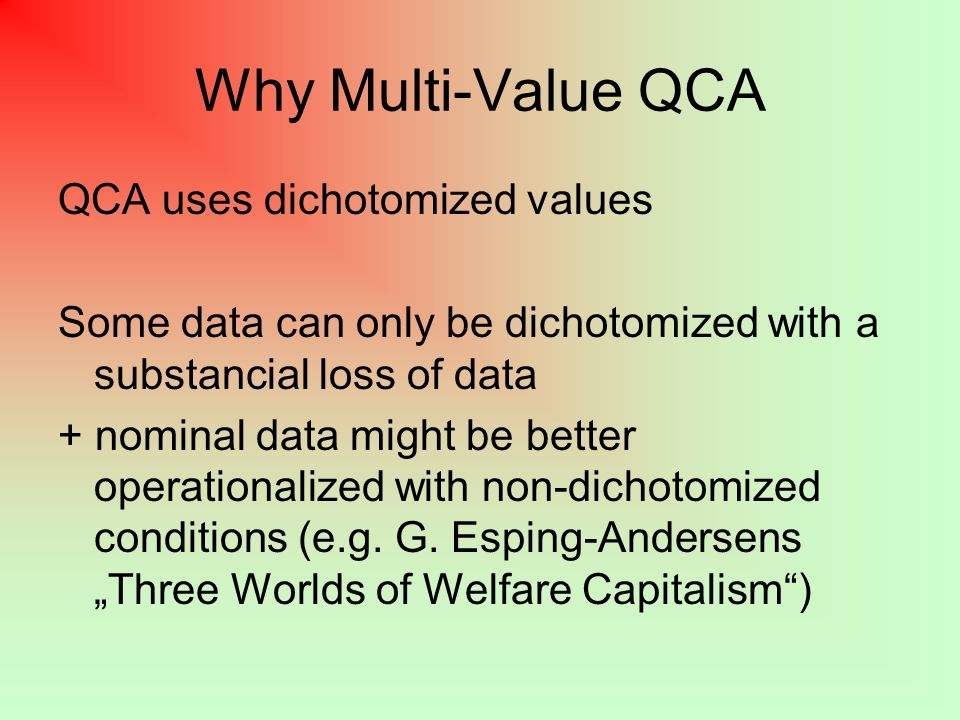 Why Multi-Value QCA QCA uses dichotomized values Some data can only be dichotomized with a substancial loss of data + nominal data might be better operationalized with non-dichotomized conditions (e.g.