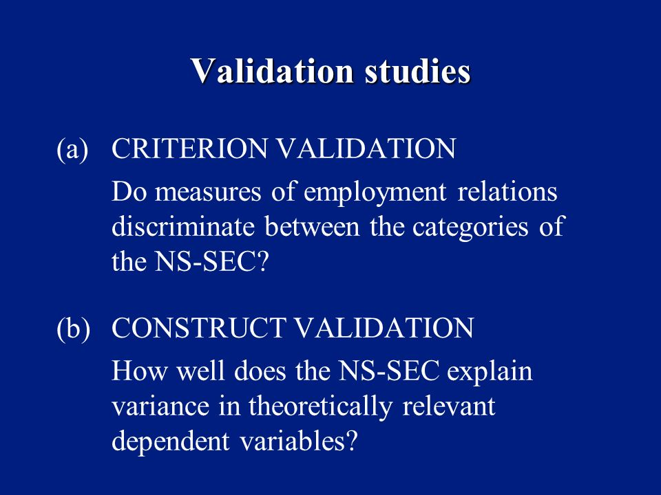 Validation studies (a)CRITERION VALIDATION Do measures of employment relations discriminate between the categories of the NS-SEC? (b)CONSTRUCT VALIDAT