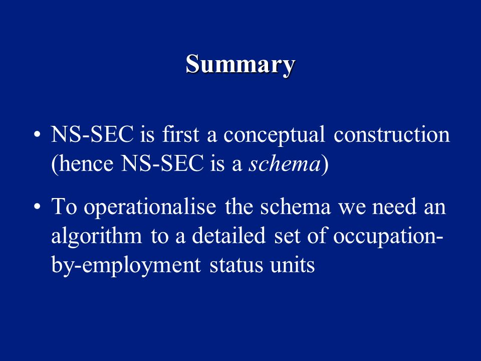 Summary NS-SEC is first a conceptual construction (hence NS-SEC is a schema) To operationalise the schema we need an algorithm to a detailed set of oc