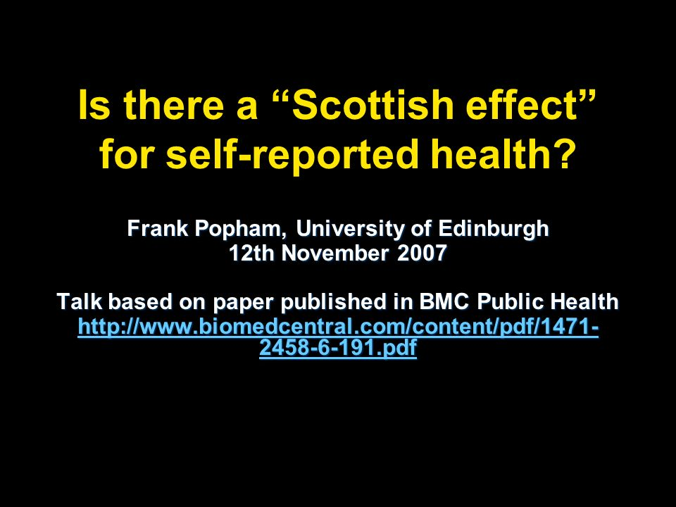 Is there a Scottish effect for self-reported health? Frank Popham, University of Edinburgh 12th November 2007 Talk based on paper published in BMC Pub