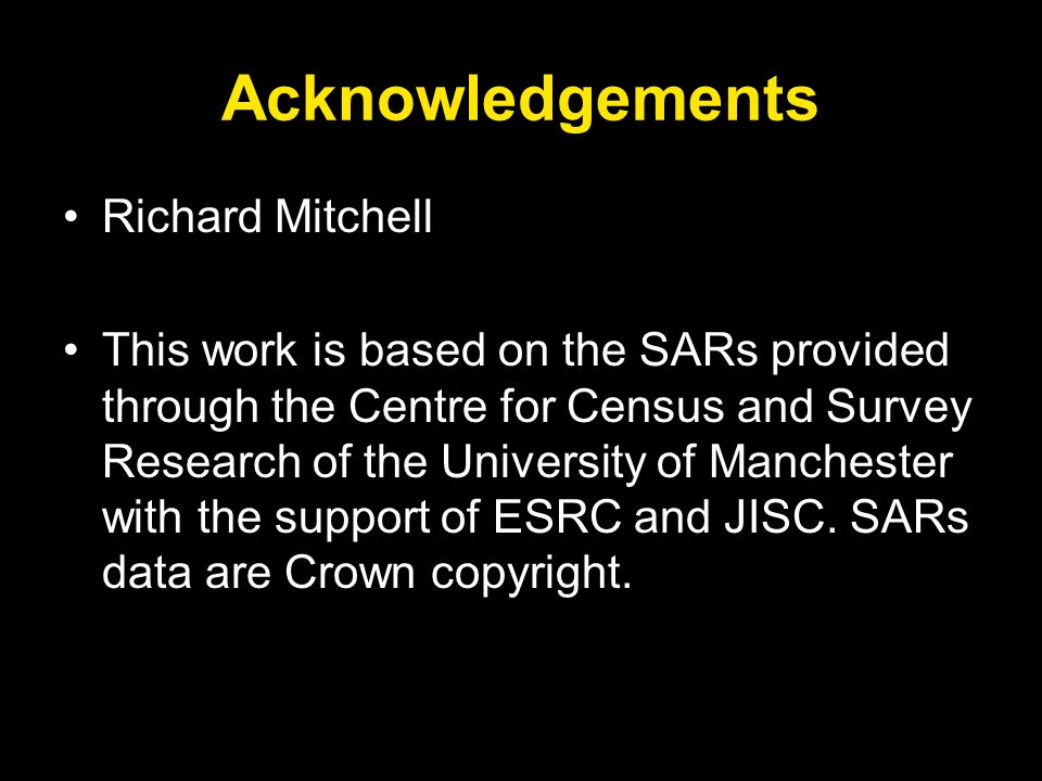 Acknowledgements Richard Mitchell This work is based on the SARs provided through the Centre for Census and Survey Research of the University of Manch