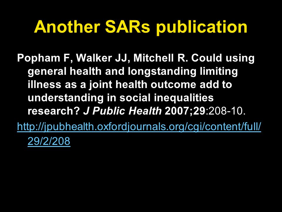 Another SARs publication Popham F, Walker JJ, Mitchell R. Could using general health and longstanding limiting illness as a joint health outcome add t