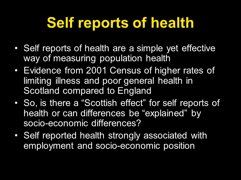 Self reports of health Self reports of health are a simple yet effective way of measuring population health Evidence from 2001 Census of higher rates