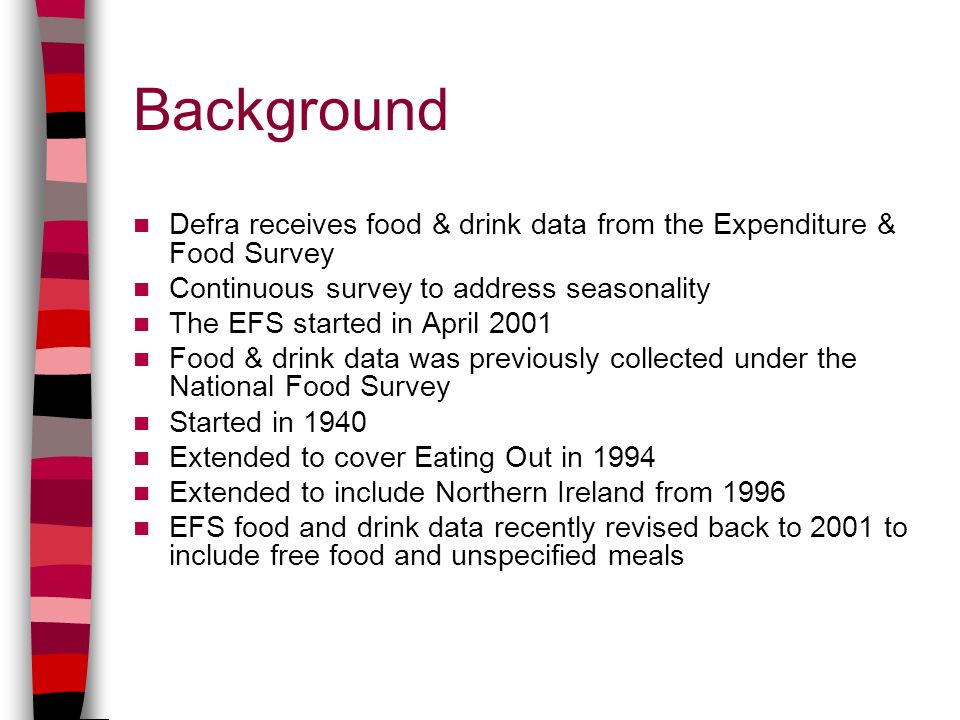 Background Defra receives food & drink data from the Expenditure & Food Survey Continuous survey to address seasonality The EFS started in April 2001
