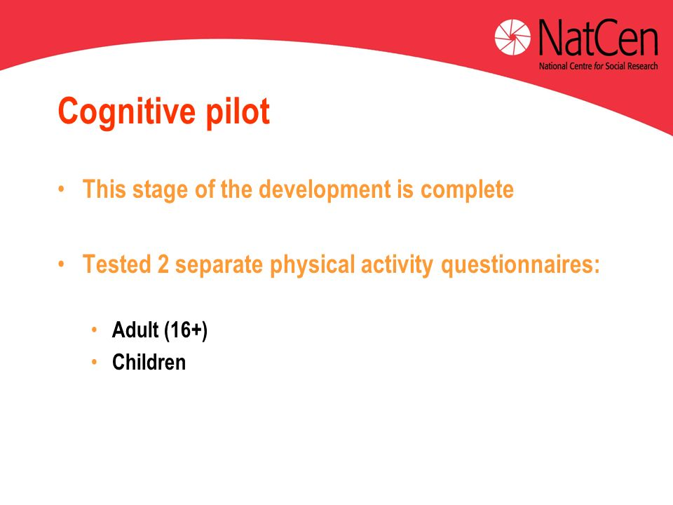 Cognitive pilot This stage of the development is complete Tested 2 separate physical activity questionnaires: Adult (16+) Children