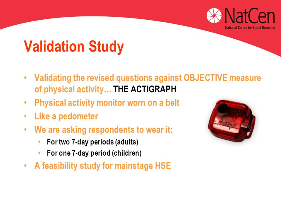 Validation Study Validating the revised questions against OBJECTIVE measure of physical activity… THE ACTIGRAPH Physical activity monitor worn on a belt Like a pedometer We are asking respondents to wear it: For two 7-day periods (adults) For one 7-day period (children) A feasibility study for mainstage HSE