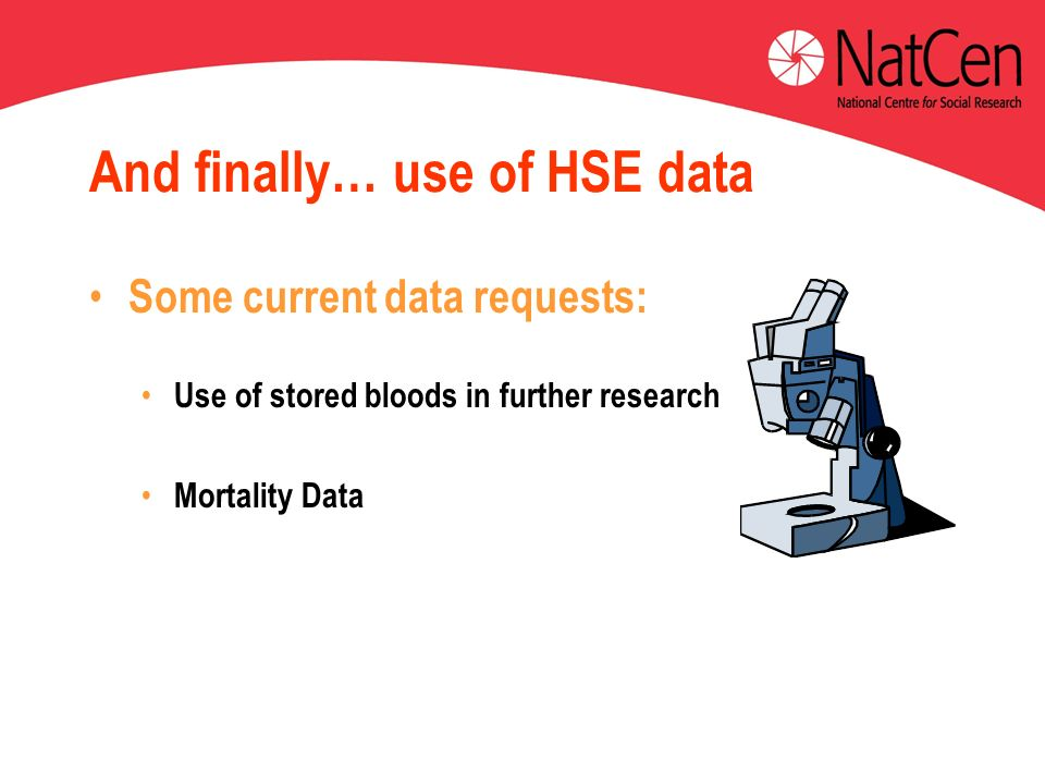 And finally… use of HSE data Some current data requests: Use of stored bloods in further research Mortality Data