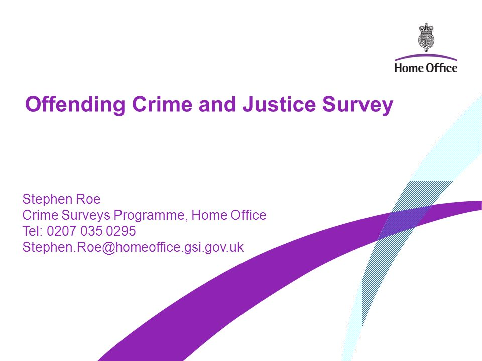 Offending Crime and Justice Survey Stephen Roe Aims & objectives of survey –Measure prevalence of offending, ASB and drug use in household population (aged 10-25) –Count, frequency and nature of offences and drug use –Identify proportion of offenders/offences that come to attention of the Criminal Justice System.