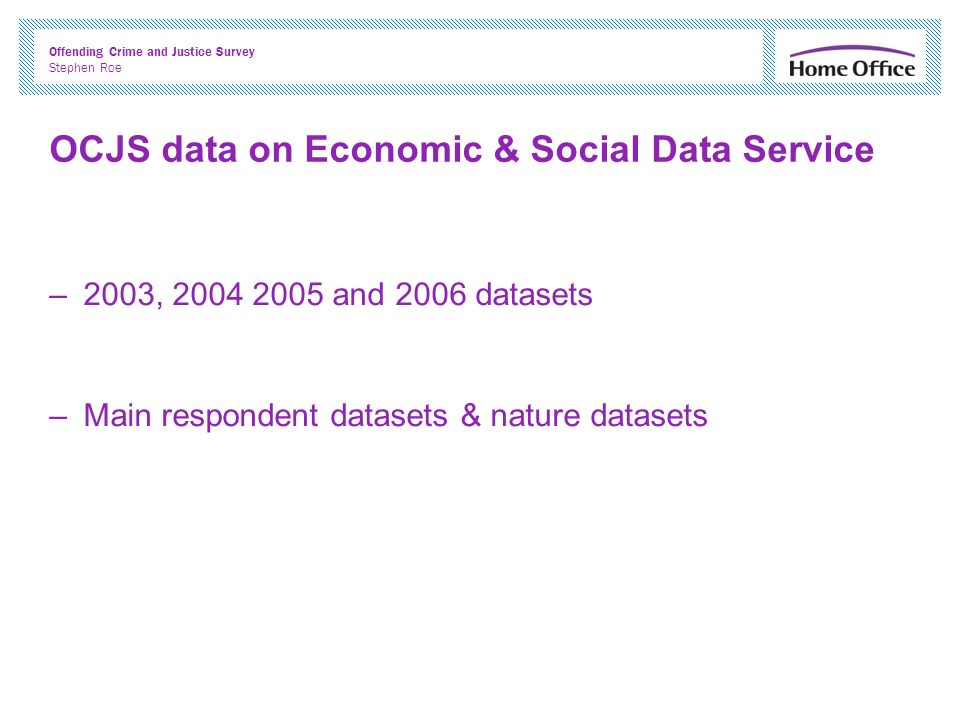 Offending Crime and Justice Survey Stephen Roe OCJS data on Economic & Social Data Service –2003, 2004 2005 and 2006 datasets –Main respondent datasets & nature datasets