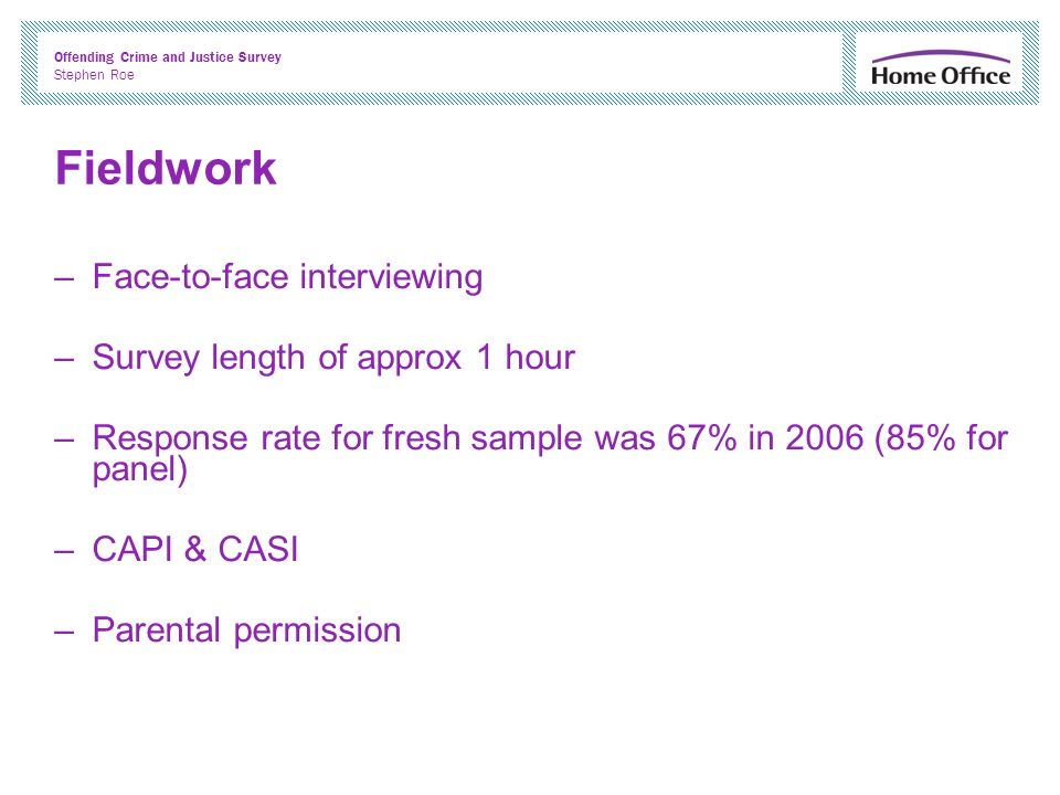 Offending Crime and Justice Survey Stephen Roe Fieldwork –Face-to-face interviewing –Survey length of approx 1 hour –Response rate for fresh sample was 67% in 2006 (85% for panel) –CAPI & CASI –Parental permission