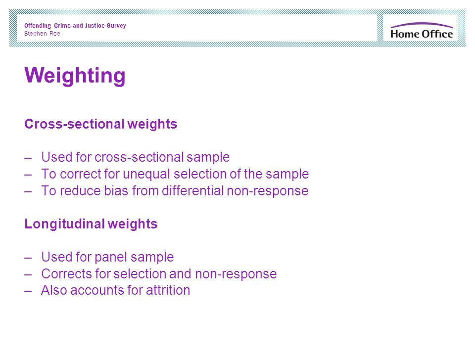 Offending Crime and Justice Survey Stephen Roe Weighting Cross-sectional weights –Used for cross-sectional sample –To correct for unequal selection of the sample –To reduce bias from differential non-response Longitudinal weights –Used for panel sample –Corrects for selection and non-response –Also accounts for attrition