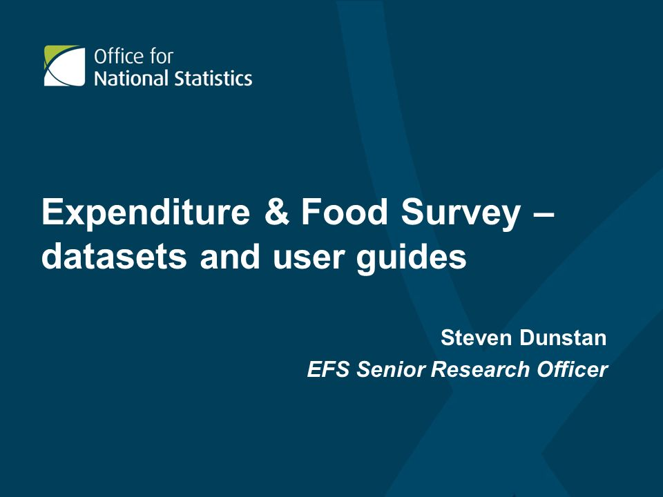 Expenditure & Food Survey – datasets and user guides Steven Dunstan EFS Senior Research Officer