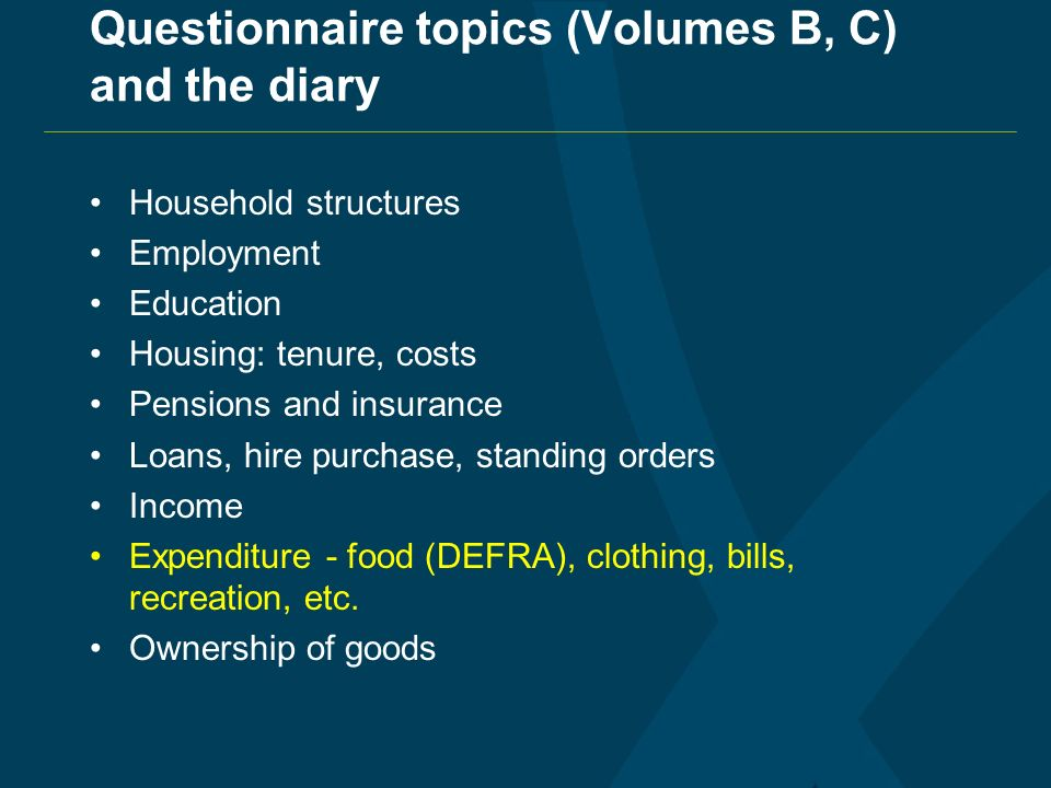 Questionnaire topics (Volumes B, C) and the diary Household structures Employment Education Housing: tenure, costs Pensions and insurance Loans, hire purchase, standing orders Income Expenditure - food (DEFRA), clothing, bills, recreation, etc.