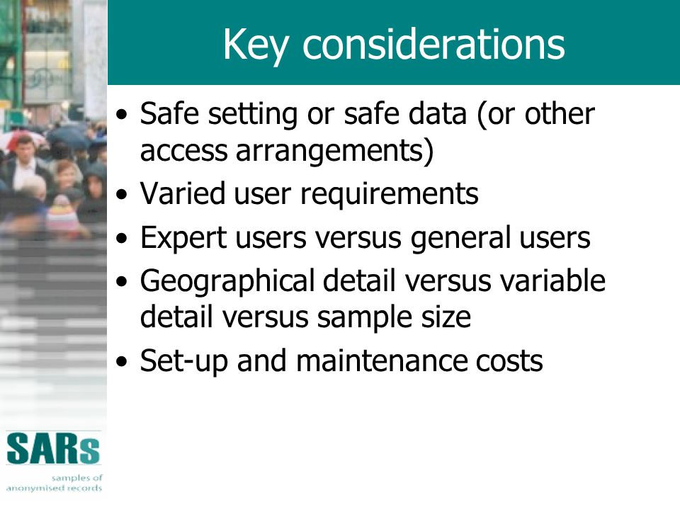 Key considerations Safe setting or safe data (or other access arrangements) Varied user requirements Expert users versus general users Geographical detail versus variable detail versus sample size Set-up and maintenance costs