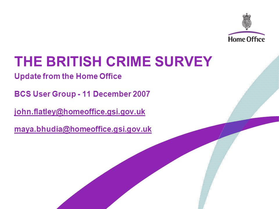 THE BRITISH CRIME SURVEY Update from the Home Office BCS User Group - 11 December 2007 john.flatley@homeoffice.gsi.gov.uk maya.bhudia@homeoffice.gsi.gov.uk