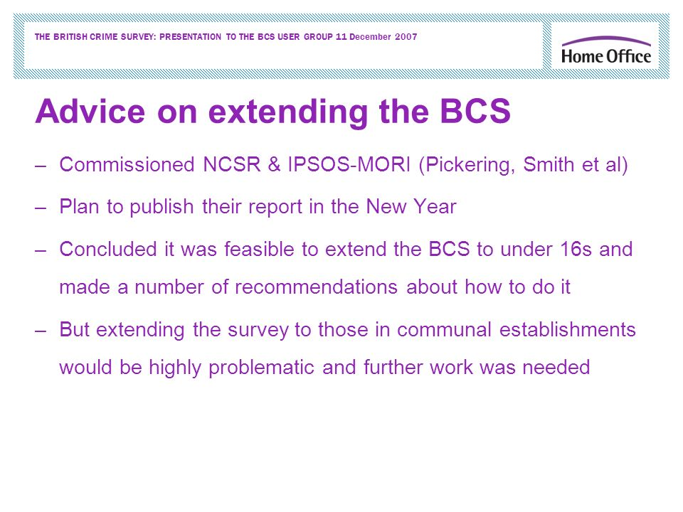 THE BRITISH CRIME SURVEY: PRESENTATION TO THE BCS USER GROUP 11 December 2007 Advice on extending the BCS –Commissioned NCSR & IPSOS-MORI (Pickering, Smith et al) –Plan to publish their report in the New Year –Concluded it was feasible to extend the BCS to under 16s and made a number of recommendations about how to do it –But extending the survey to those in communal establishments would be highly problematic and further work was needed