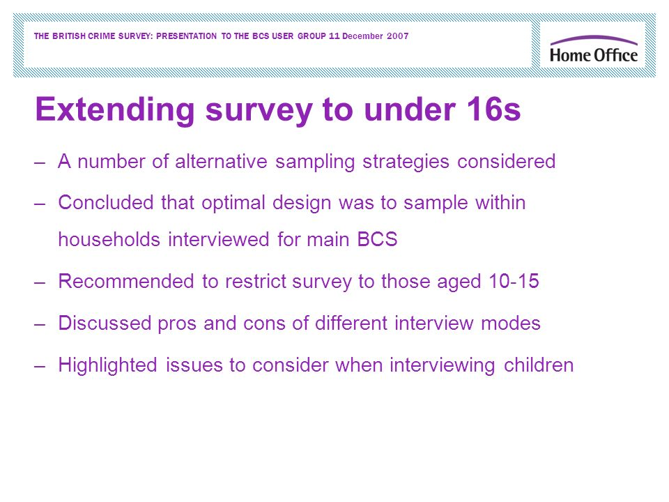 THE BRITISH CRIME SURVEY: PRESENTATION TO THE BCS USER GROUP 11 December 2007 Extending survey to under 16s –A number of alternative sampling strategies considered –Concluded that optimal design was to sample within households interviewed for main BCS –Recommended to restrict survey to those aged 10-15 –Discussed pros and cons of different interview modes –Highlighted issues to consider when interviewing children