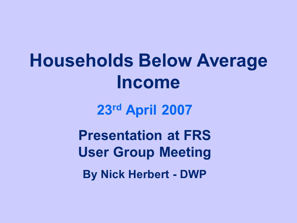 Households Below Average Income 23 rd April 2007 Presentation at FRS User Group Meeting By Nick Herbert - DWP