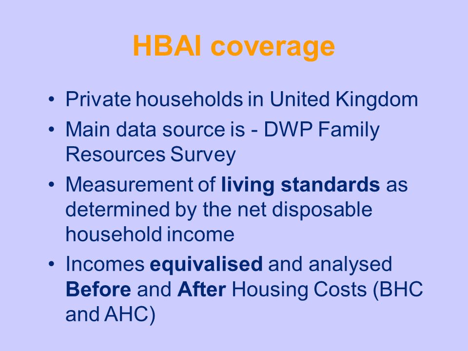 HBAI coverage Private households in United Kingdom Main data source is - DWP Family Resources Survey Measurement of living standards as determined by