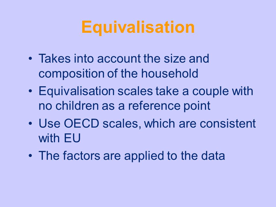 Equivalisation Takes into account the size and composition of the household Equivalisation scales take a couple with no children as a reference point