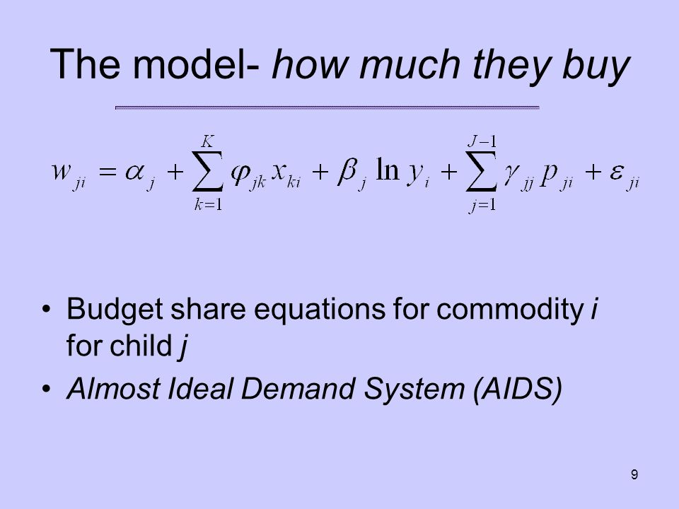 9 The model- how much they buy Budget share equations for commodity i for child j Almost Ideal Demand System (AIDS)