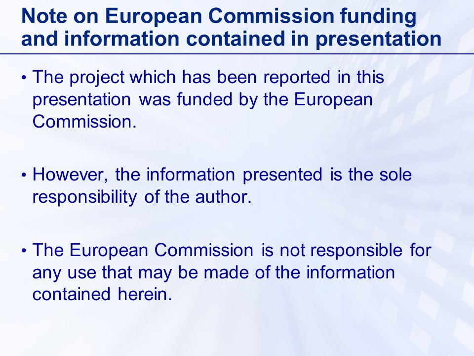 Note on European Commission funding and information contained in presentation The project which has been reported in this presentation was funded by t