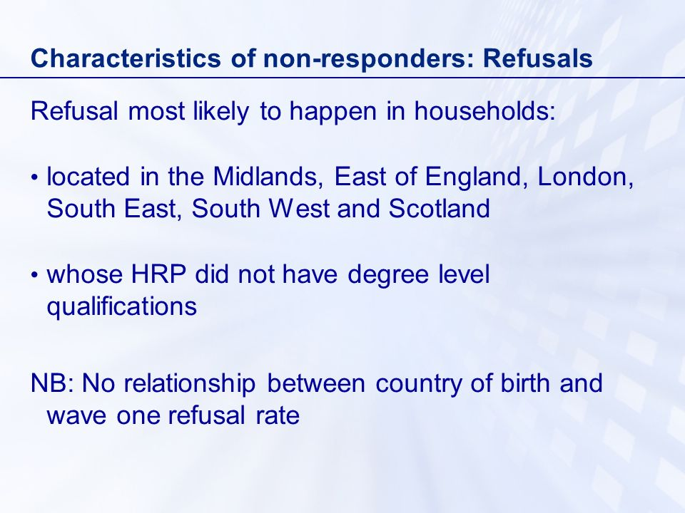 Characteristics of non-responders: Refusals Refusal most likely to happen in households: located in the Midlands, East of England, London, South East,