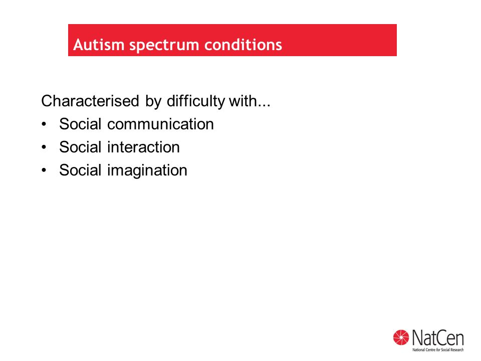 Autism spectrum conditions Characterised by difficulty with...